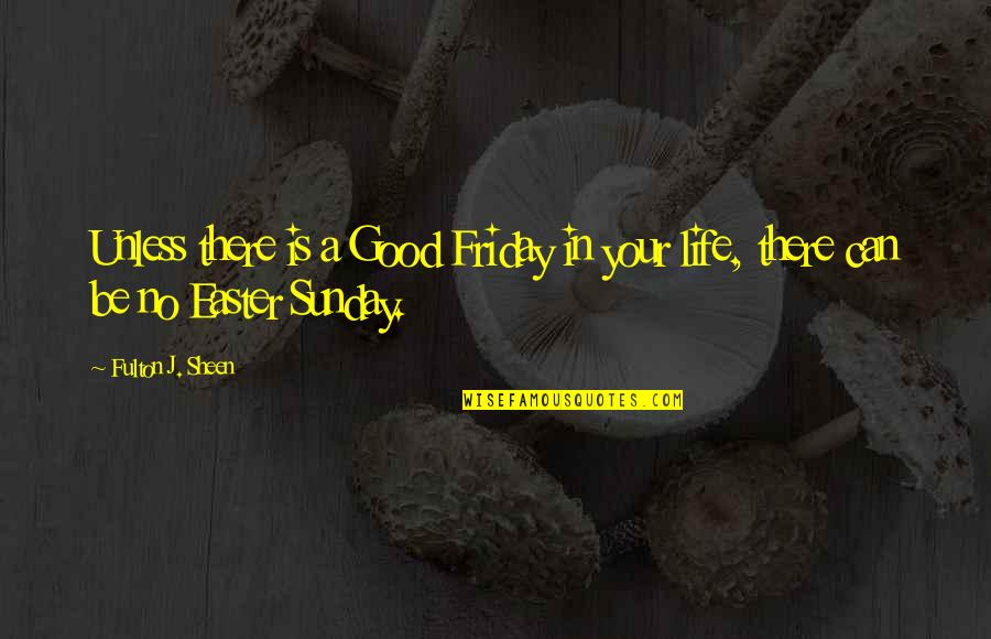 Good Sunday Quotes By Fulton J. Sheen: Unless there is a Good Friday in your