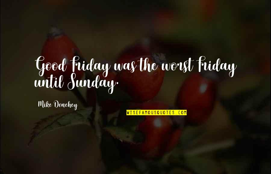 Good Sunday Quotes By Mike Donehey: Good Friday was the worst Friday until Sunday.