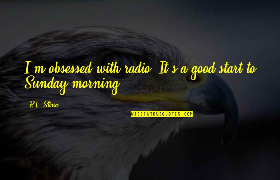 Good Sunday Quotes By R.L. Stine: I'm obsessed with radio. It's a good start
