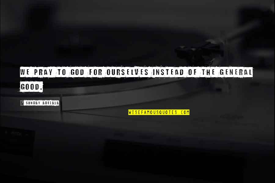 Good Sunday Quotes By Sunday Adelaja: We pray to God for ourselves instead of