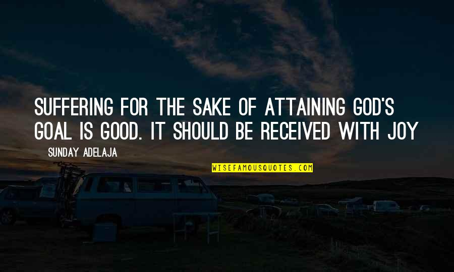 Good Sunday Quotes By Sunday Adelaja: Suffering for the sake of attaining God's goal