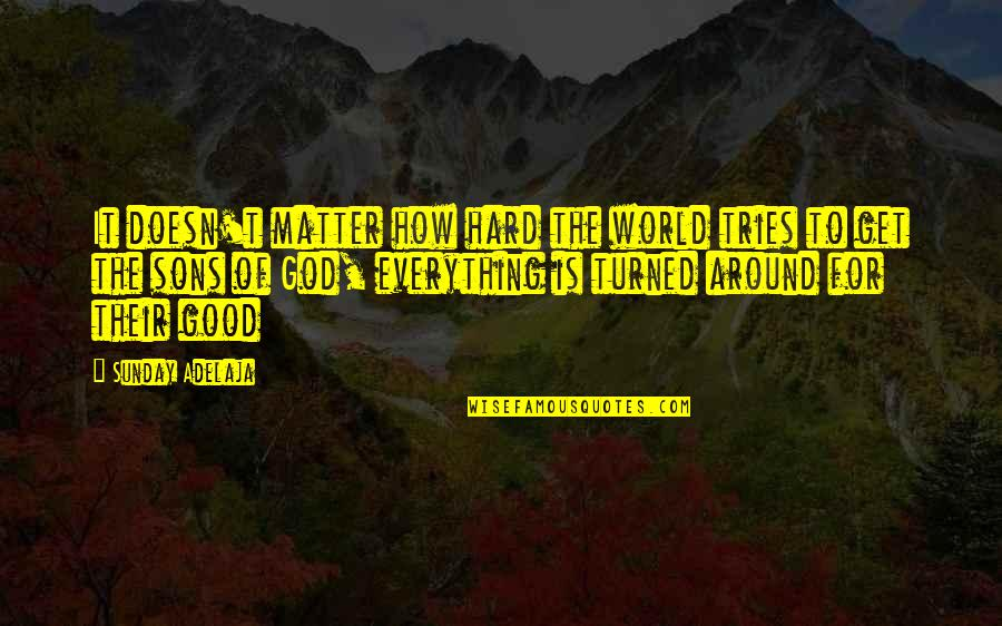 Good Sunday Quotes By Sunday Adelaja: It doesn't matter how hard the world tries