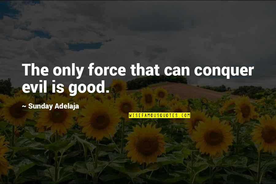 Good Sunday Quotes By Sunday Adelaja: The only force that can conquer evil is