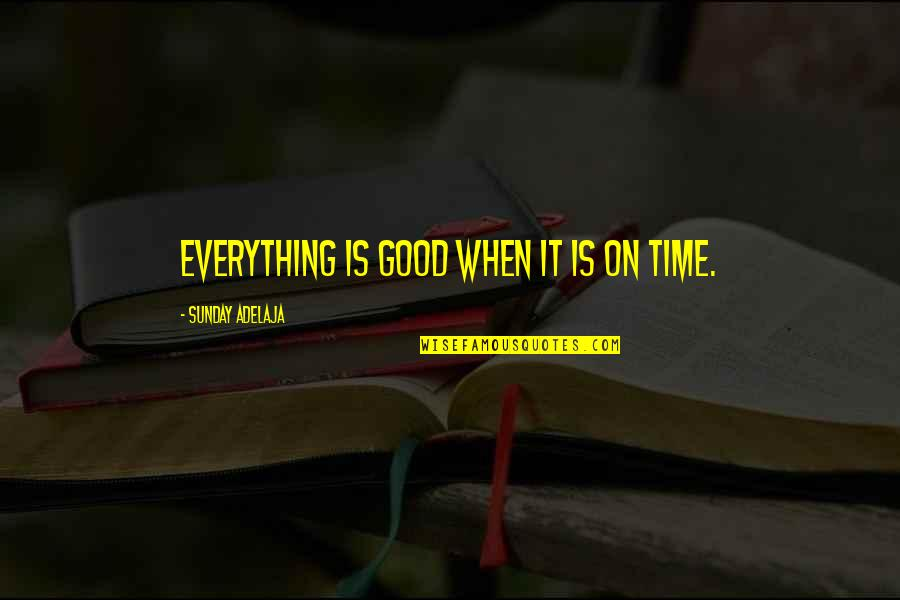 Good Sunday Quotes By Sunday Adelaja: Everything is good when it is on time.