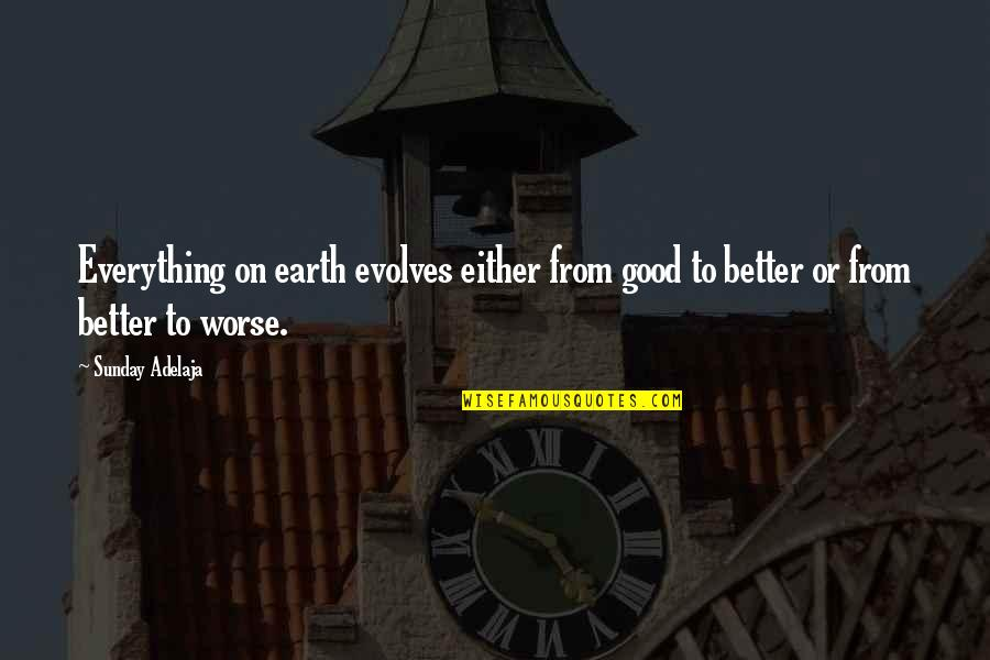 Good Sunday Quotes By Sunday Adelaja: Everything on earth evolves either from good to
