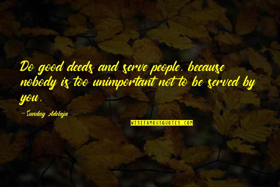 Good Sunday Quotes By Sunday Adelaja: Do good deeds and serve people, because nobody