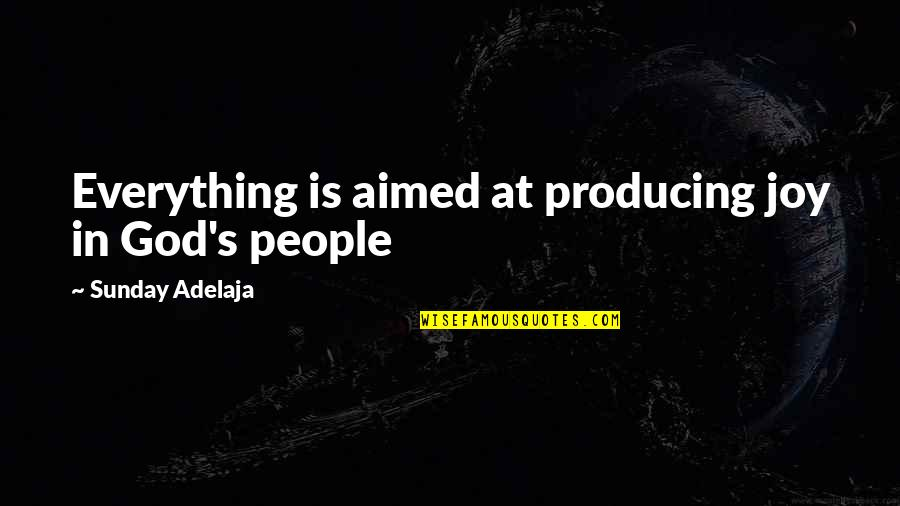 Good Sunday Quotes By Sunday Adelaja: Everything is aimed at producing joy in God's