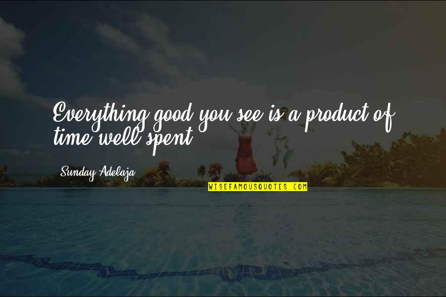 Good Sunday Quotes By Sunday Adelaja: Everything good you see is a product of