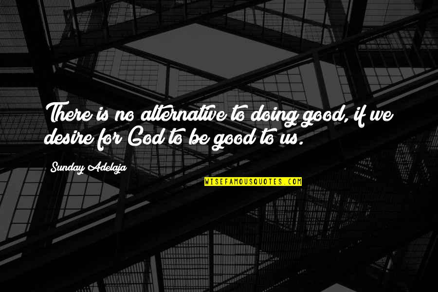 Good Sunday Quotes By Sunday Adelaja: There is no alternative to doing good, if
