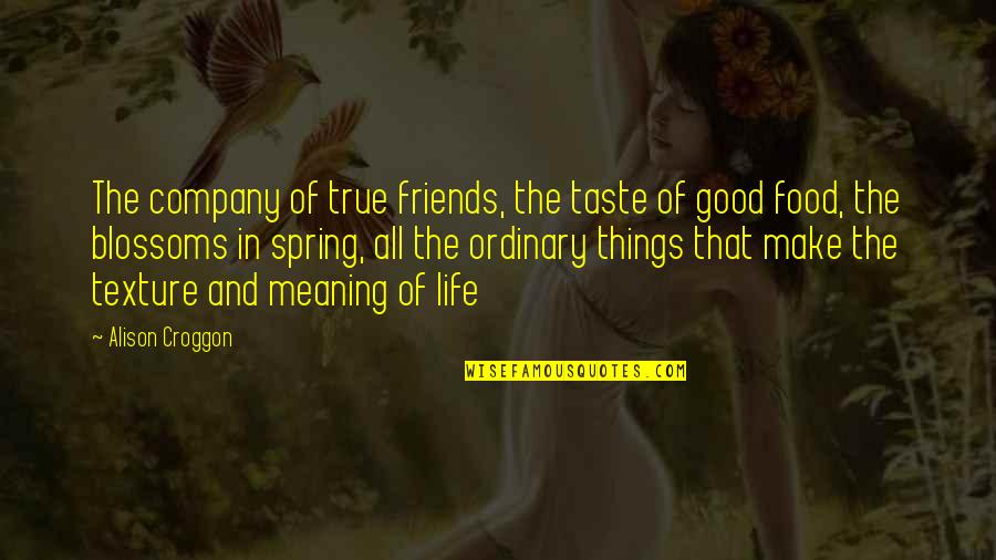 Good Taste In Food Quotes By Alison Croggon: The company of true friends, the taste of