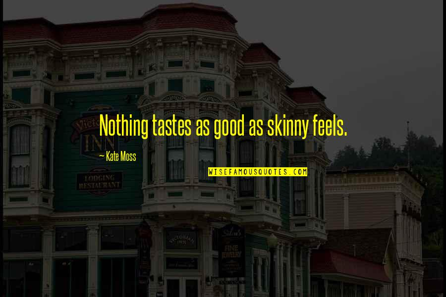 Good Taste In Food Quotes By Kate Moss: Nothing tastes as good as skinny feels.