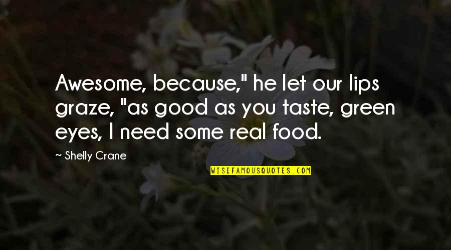 """Good Taste In Food Quotes By Shelly Crane: Awesome, because,"""" he let our lips graze, """"as"""