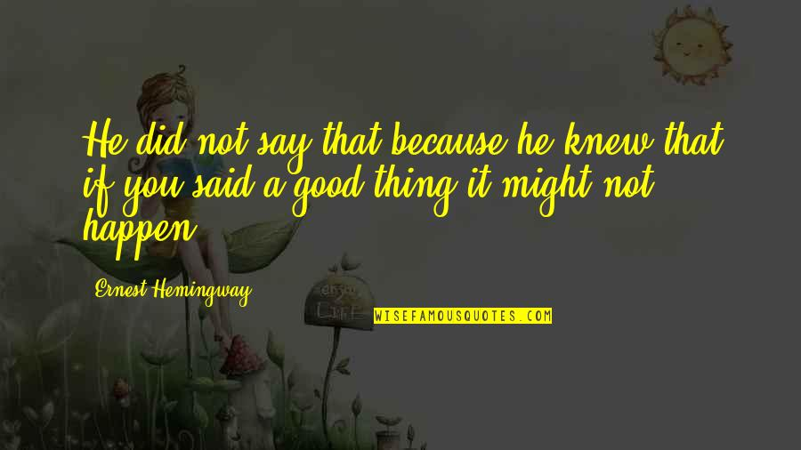 Good Thing Happen Quotes By Ernest Hemingway,: He did not say that because he knew