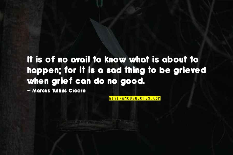Good Thing Happen Quotes By Marcus Tullius Cicero: It is of no avail to know what