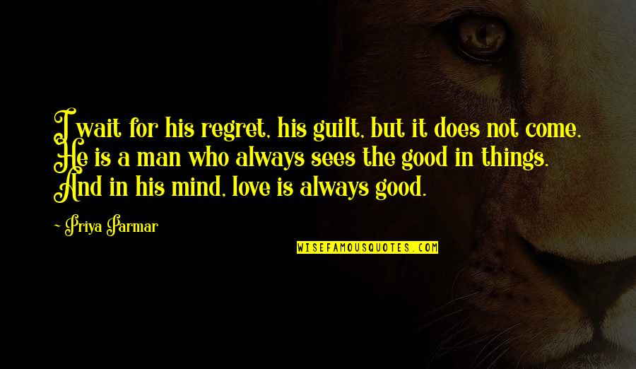 Good Things Always Come To Those Who Wait Quotes By Priya Parmar: I wait for his regret, his guilt, but