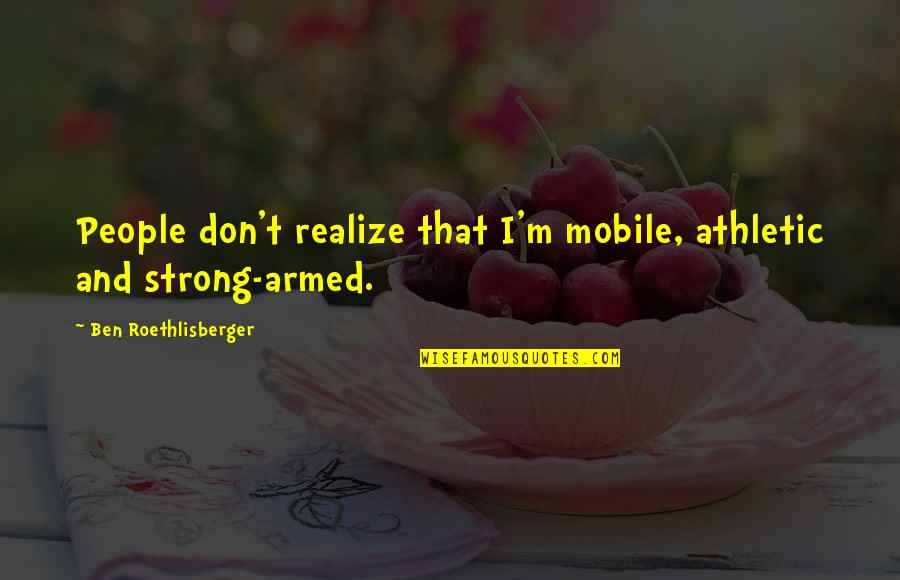 Good Turning To Bad Quotes By Ben Roethlisberger: People don't realize that I'm mobile, athletic and