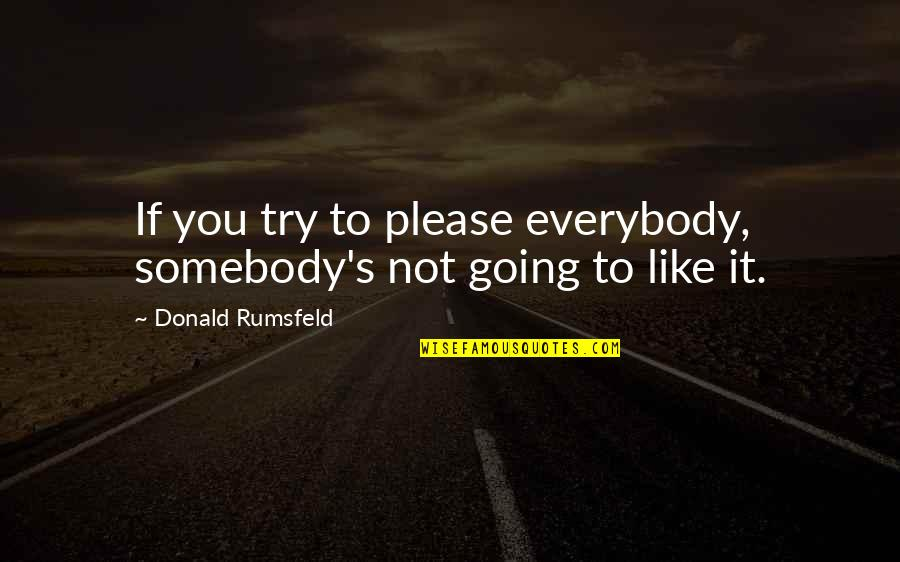 Good Turning To Bad Quotes By Donald Rumsfeld: If you try to please everybody, somebody's not
