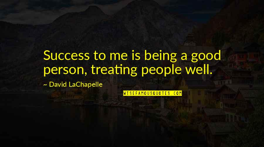 Good Well Being Quotes By David LaChapelle: Success to me is being a good person,