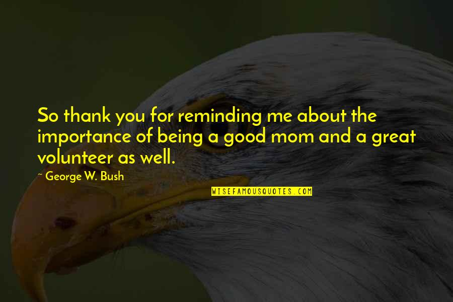 Good Well Being Quotes By George W. Bush: So thank you for reminding me about the