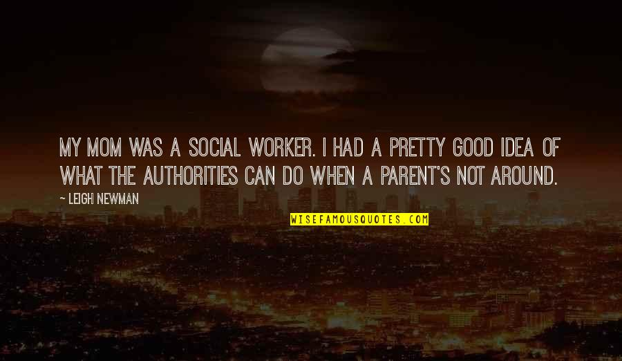 Good Worker Quotes By Leigh Newman: My mom was a social worker. I had