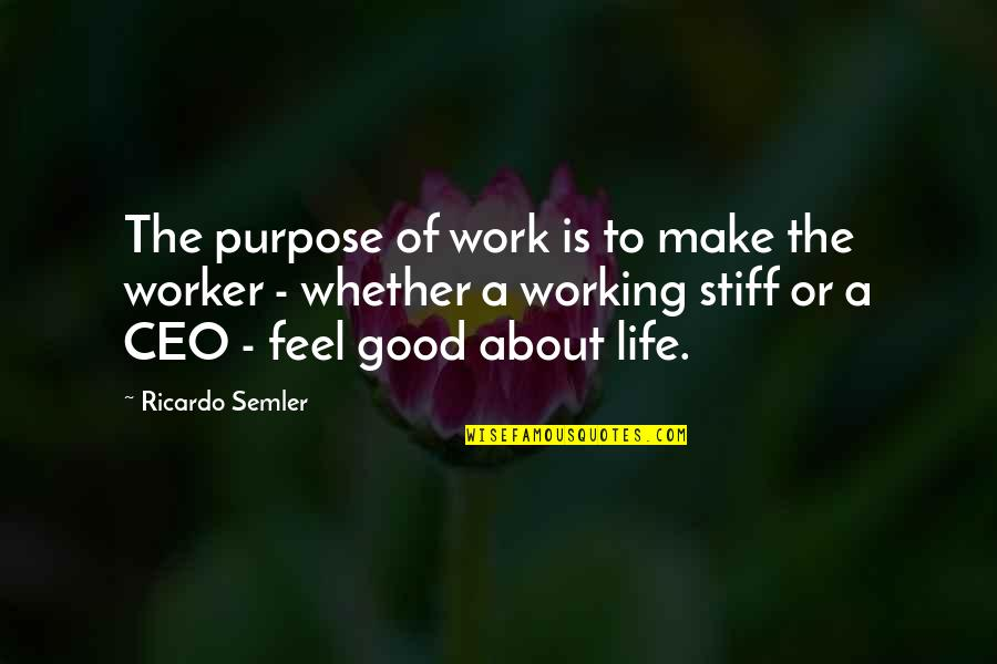 Good Worker Quotes By Ricardo Semler: The purpose of work is to make the