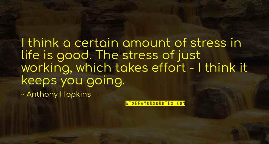 Good Working Quotes By Anthony Hopkins: I think a certain amount of stress in