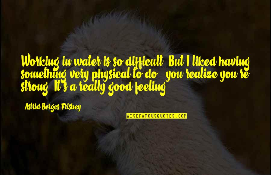 Good Working Quotes By Astrid Berges-Frisbey: Working in water is so difficult. But I