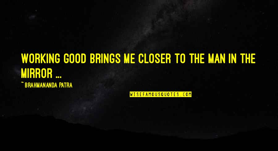 Good Working Quotes By Brahmananda Patra: Working good brings me closer to the man