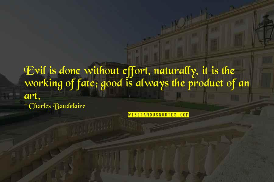 Good Working Quotes By Charles Baudelaire: Evil is done without effort, naturally, it is