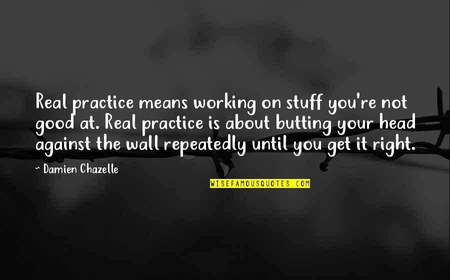 Good Working Quotes By Damien Chazelle: Real practice means working on stuff you're not