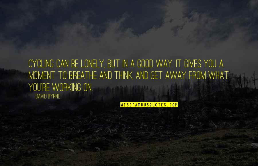 Good Working Quotes By David Byrne: Cycling can be lonely, but in a good
