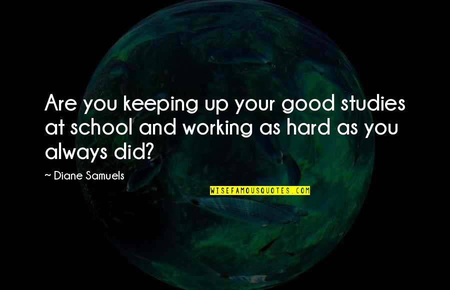 Good Working Quotes By Diane Samuels: Are you keeping up your good studies at