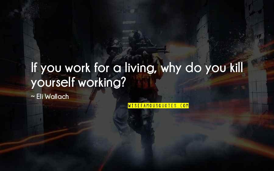 Good Working Quotes By Eli Wallach: If you work for a living, why do