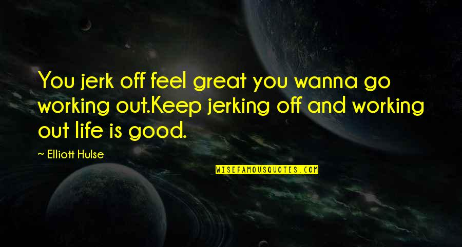 Good Working Quotes By Elliott Hulse: You jerk off feel great you wanna go