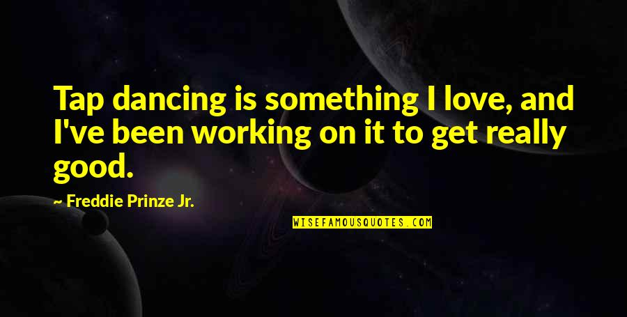 Good Working Quotes By Freddie Prinze Jr.: Tap dancing is something I love, and I've