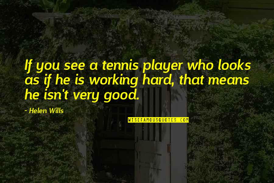 Good Working Quotes By Helen Wills: If you see a tennis player who looks