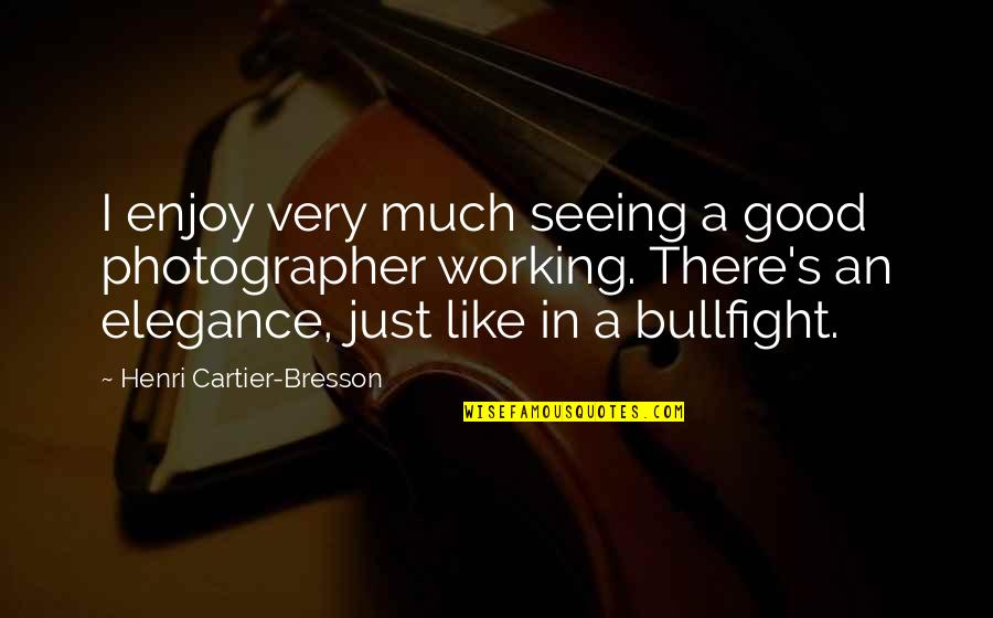 Good Working Quotes By Henri Cartier-Bresson: I enjoy very much seeing a good photographer