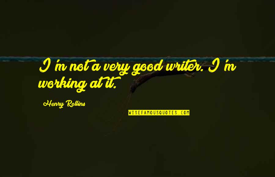 Good Working Quotes By Henry Rollins: I'm not a very good writer. I'm working