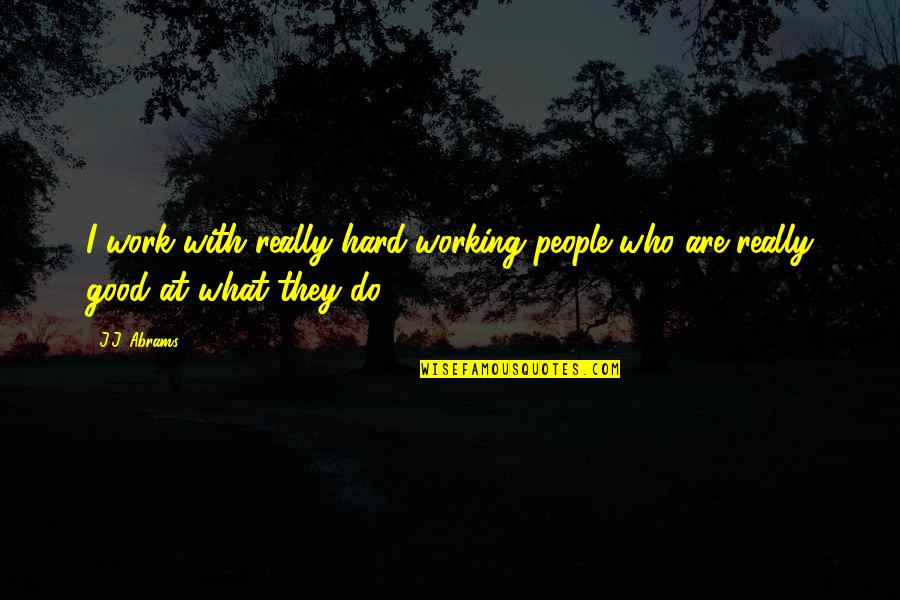 Good Working Quotes By J.J. Abrams: I work with really hard-working people who are