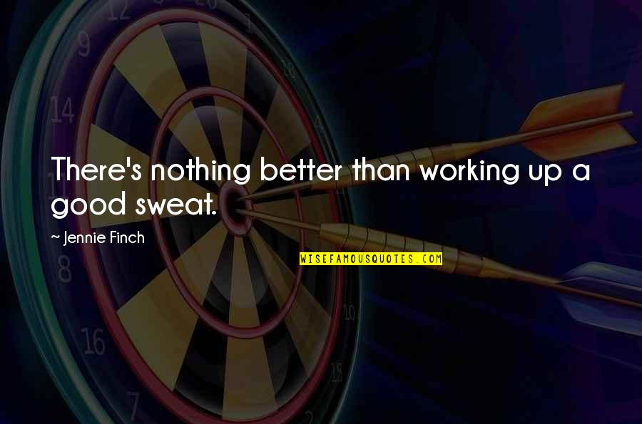 Good Working Quotes By Jennie Finch: There's nothing better than working up a good