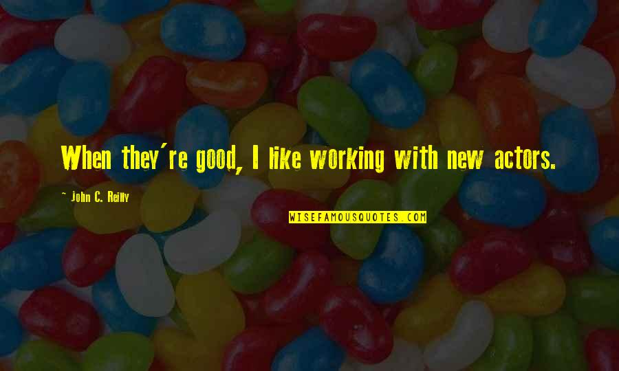 Good Working Quotes By John C. Reilly: When they're good, I like working with new