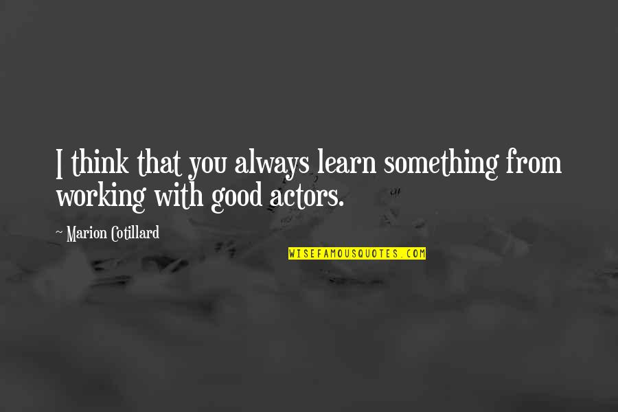 Good Working Quotes By Marion Cotillard: I think that you always learn something from