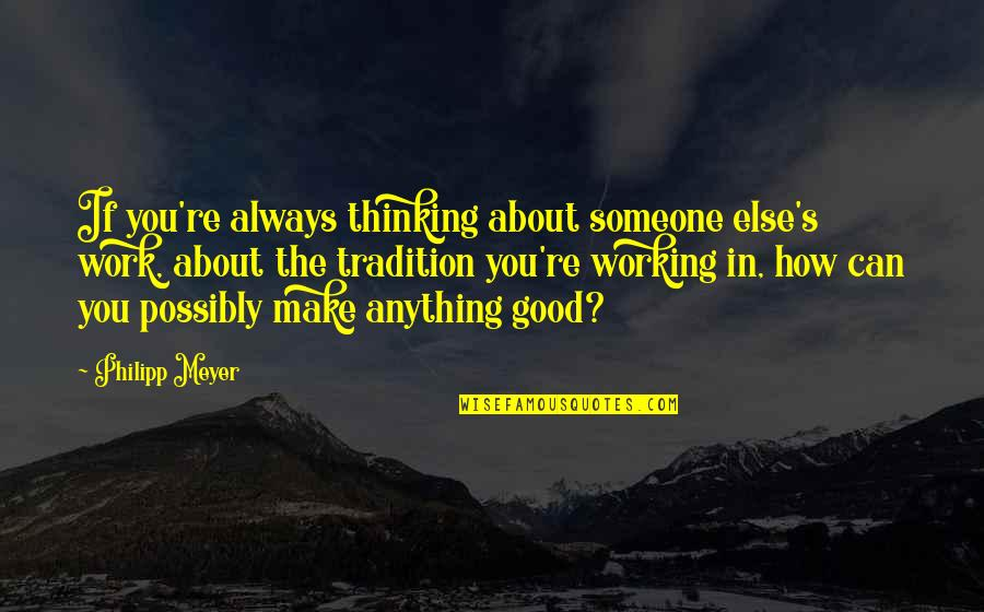 Good Working Quotes By Philipp Meyer: If you're always thinking about someone else's work,