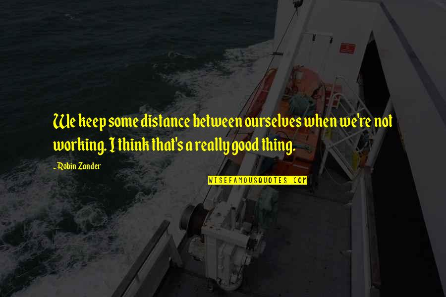 Good Working Quotes By Robin Zander: We keep some distance between ourselves when we're
