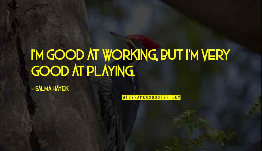 Good Working Quotes By Salma Hayek: I'm good at working, but I'm very good