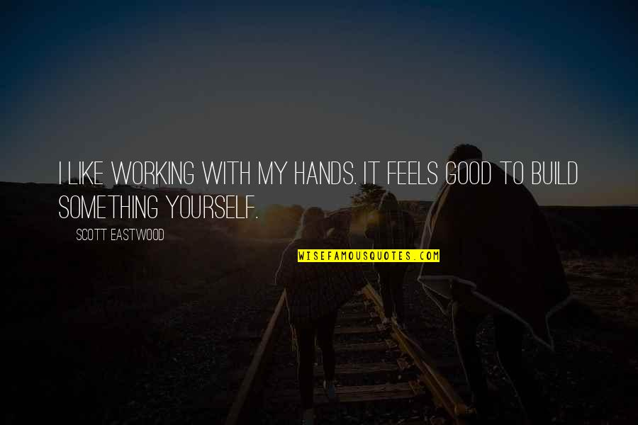 Good Working Quotes By Scott Eastwood: I like working with my hands. It feels