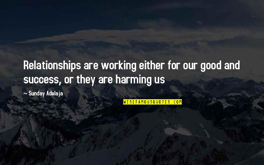 Good Working Quotes By Sunday Adelaja: Relationships are working either for our good and