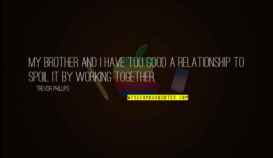 Good Working Quotes By Trevor Phillips: My brother and I have too good a
