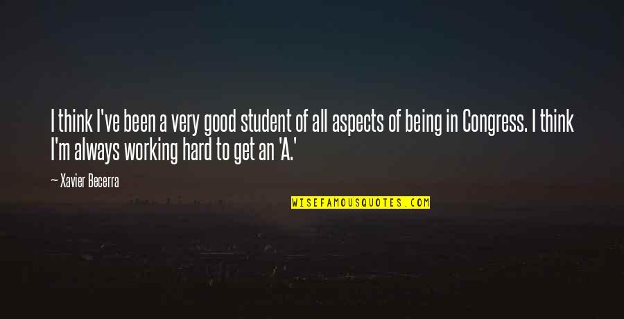Good Working Quotes By Xavier Becerra: I think I've been a very good student