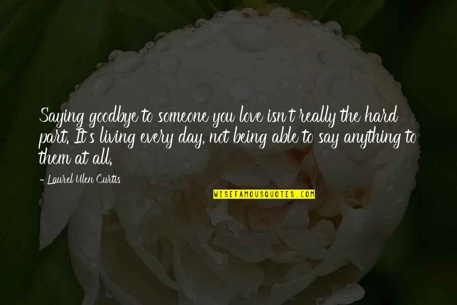 Goodbye And Death Quotes By Laurel Ulen Curtis: Saying goodbye to someone you love isn't really